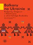 Bałkany na Ukrainie. Bułgarzy, Gagauzi i Albańczycy z ukraińskiego Budziaku